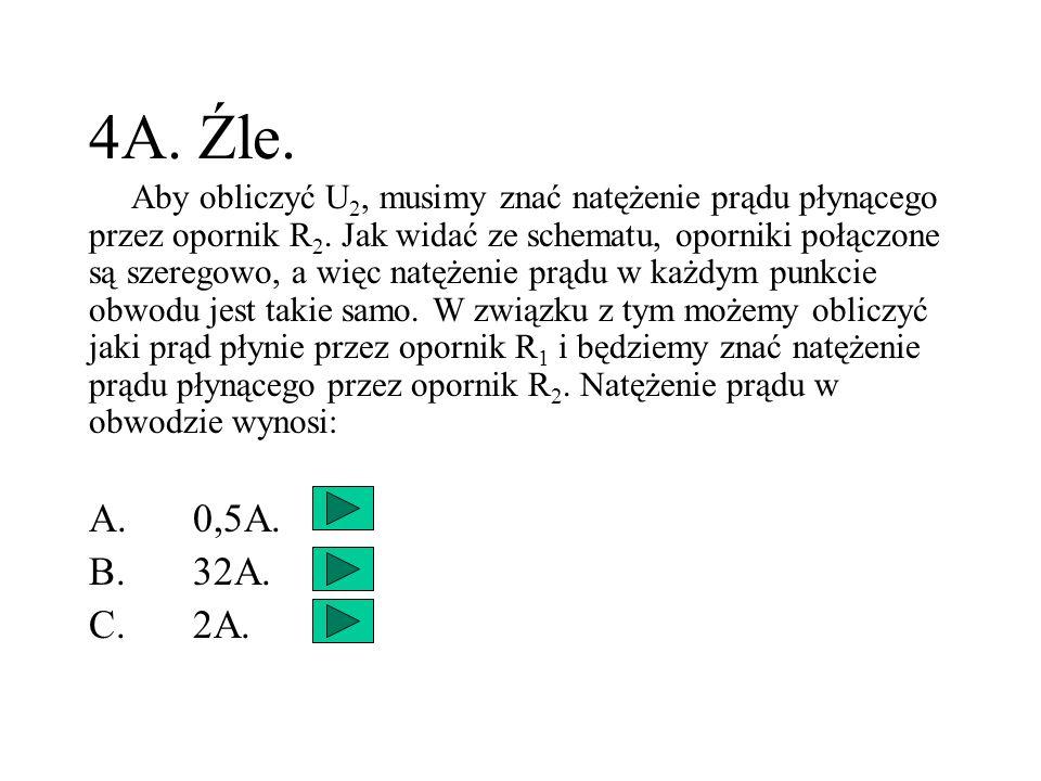 4A. Źle. Aby obliczyć U 2, musimy znać natężenie prądu płynącego przez opornik R 2. Jak widać ze schematu, oporniki połączone są szeregowo, a więc nat