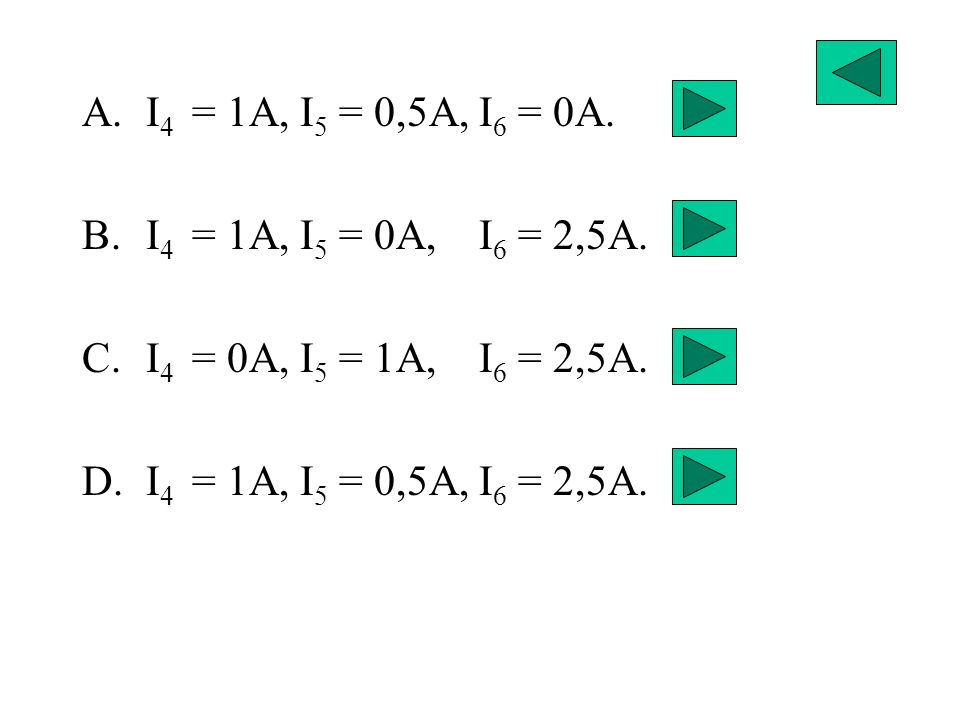 A.I 4 = 1A, I 5 = 0,5A, I 6 = 0A. B.I 4 = 1A, I 5 = 0A, I 6 = 2,5A. C.I 4 = 0A, I 5 = 1A, I 6 = 2,5A. D.I 4 = 1A, I 5 = 0,5A, I 6 = 2,5A.