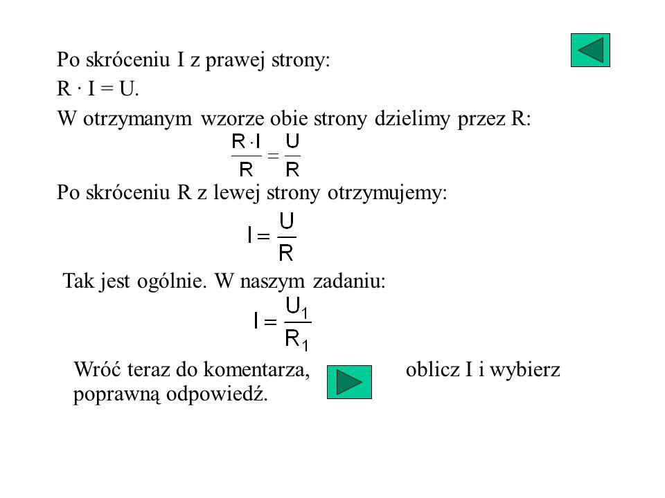 Po skróceniu I z prawej strony: R · I = U. W otrzymanym wzorze obie strony dzielimy przez R: Po skróceniu R z lewej strony otrzymujemy: Tak jest ogóln