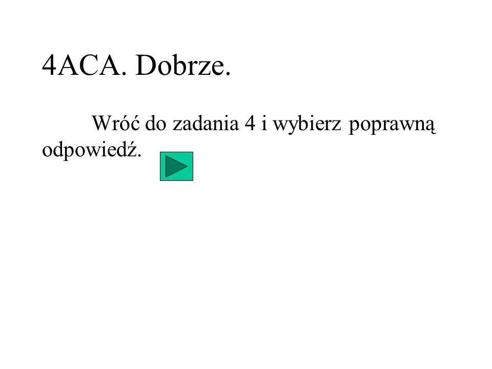 4ACA. Dobrze. Wróć do zadania 4 i wybierz poprawną odpowiedź.