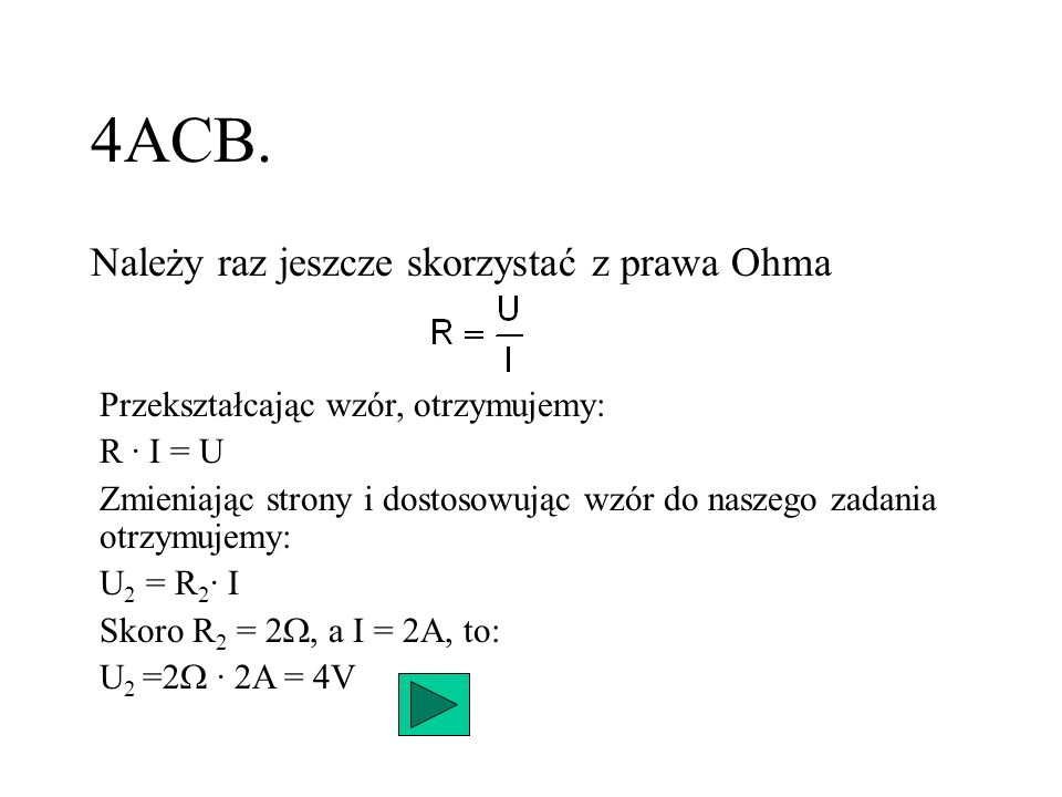 4ACB. Należy raz jeszcze skorzystać z prawa Ohma Przekształcając wzór, otrzymujemy: R · I = U Zmieniając strony i dostosowując wzór do naszego zadania