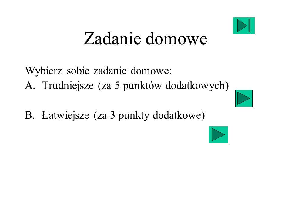 Zadanie domowe Wybierz sobie zadanie domowe: A.Trudniejsze (za 5 punktów dodatkowych) B.Łatwiejsze (za 3 punkty dodatkowe)