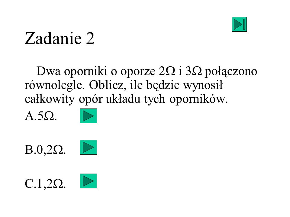 Zadanie 2 Dwa oporniki o oporze 2 i 3 połączono równolegle. Oblicz, ile będzie wynosił całkowity opór układu tych oporników. A.5 B.0,2 C.1,2