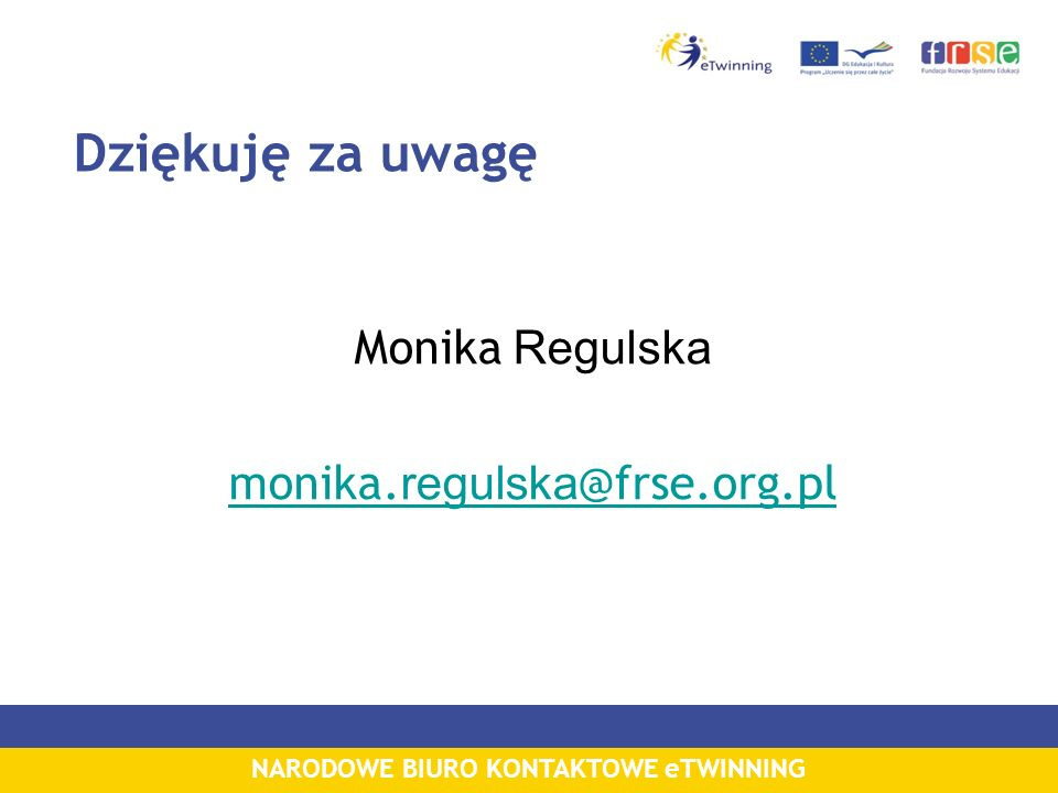 NARODOWE BIURO KONTAKTOWE eTWINNING Dziękuję za uwagę Monika Regulska monika. regulska @frse.org.pl