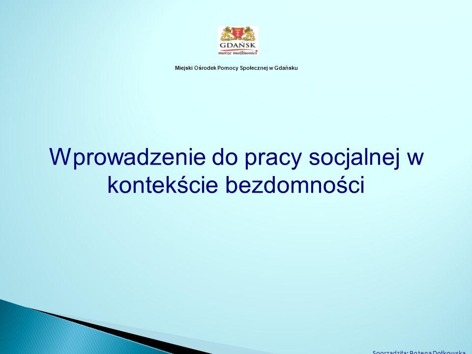 Miejski Ośrodek Pomocy Społecznej w Gdańsku Wprowadzenie do pracy socjalnej w kontekście bezdomności Sporządziła: Bożena Dołkowska, Referat ds. Osób B