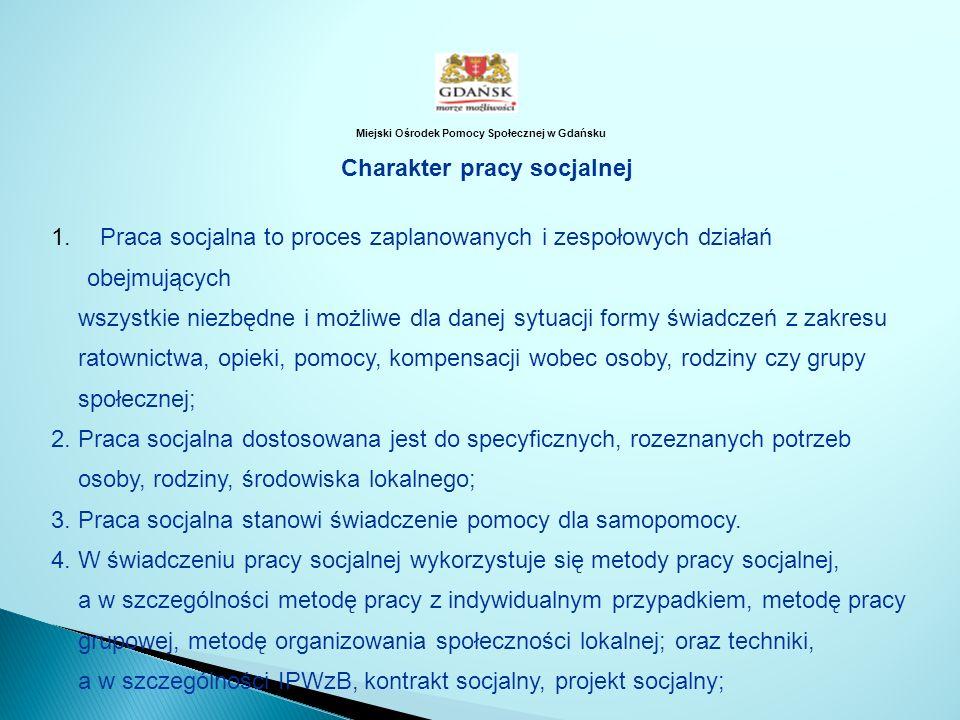 Miejski Ośrodek Pomocy Społecznej w Gdańsku Charakter pracy socjalnej 1. Praca socjalna to proces zaplanowanych i zespołowych działań obejmujących wsz