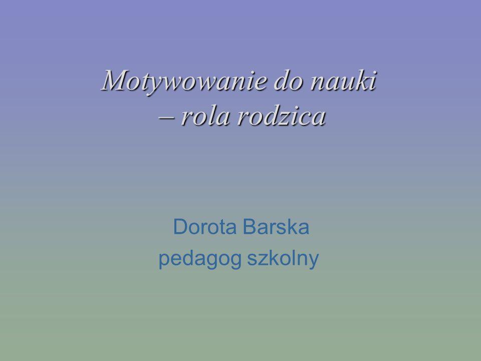 Motywowanie do nauki – rola rodzica Dorota Barska pedagog szkolny
