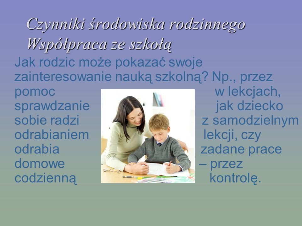 Czynniki środowiska rodzinnego Współpraca ze szkołą Jak rodzic może pokazać swoje zainteresowanie nauką szkolną? Np., przez pomoc w lekcjach, sprawdza