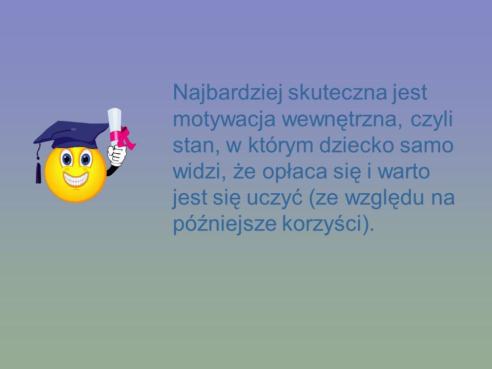 Najbardziej skuteczna jest motywacja wewnętrzna, czyli stan, w którym dziecko samo widzi, że opłaca się i warto jest się uczyć (ze względu na późniejs
