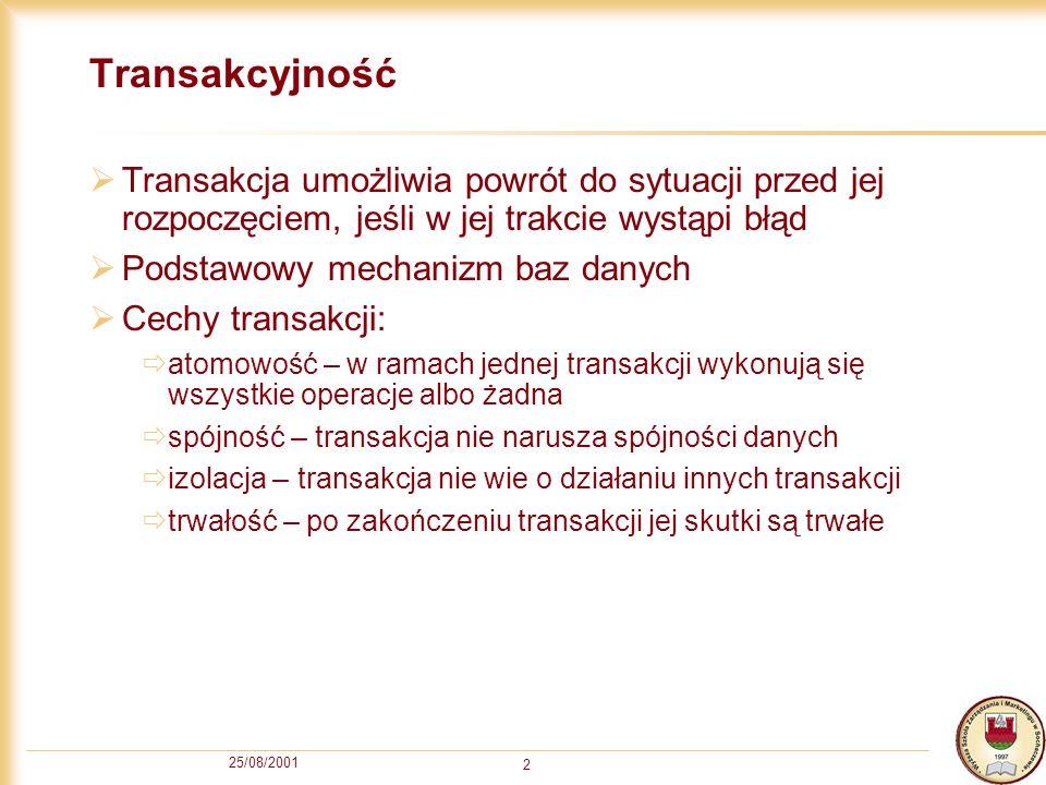 25/08/2001 2 Transakcyjność Transakcja umożliwia powrót do sytuacji przed jej rozpoczęciem, jeśli w jej trakcie wystąpi błąd Podstawowy mechanizm baz