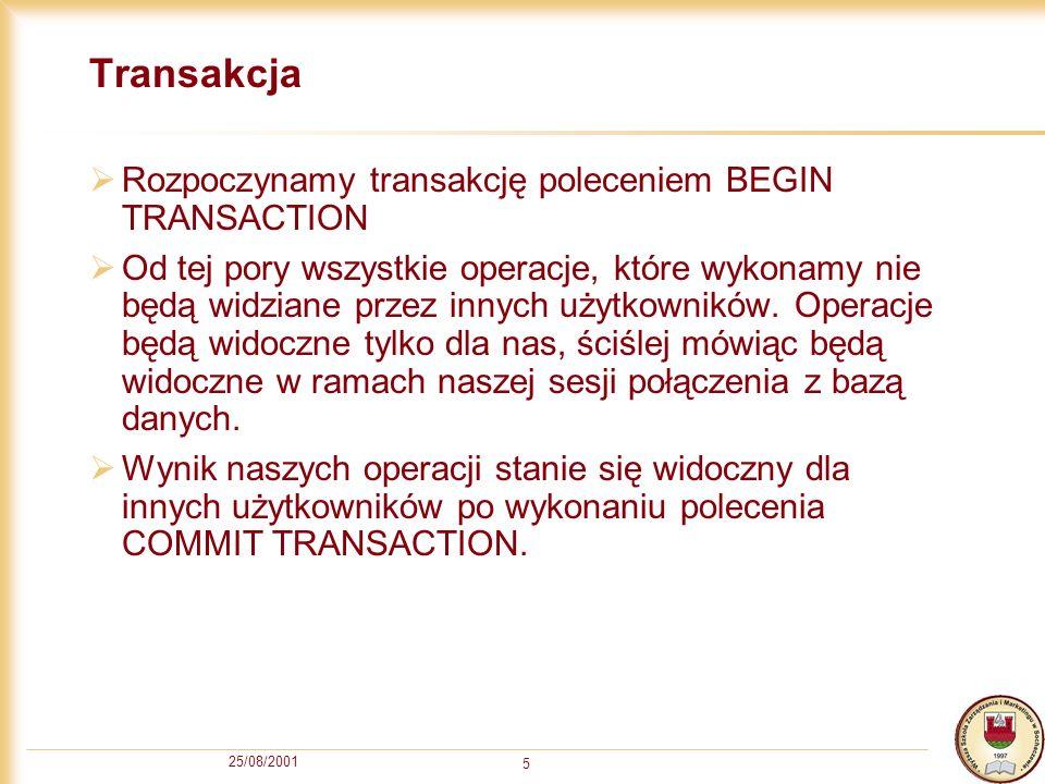 25/08/2001 5 Transakcja Rozpoczynamy transakcję poleceniem BEGIN TRANSACTION Od tej pory wszystkie operacje, które wykonamy nie będą widziane przez in