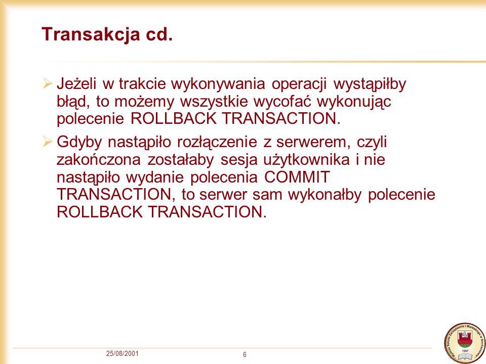 25/08/2001 6 Transakcja cd. Jeżeli w trakcie wykonywania operacji wystąpiłby błąd, to możemy wszystkie wycofać wykonując polecenie ROLLBACK TRANSACTIO
