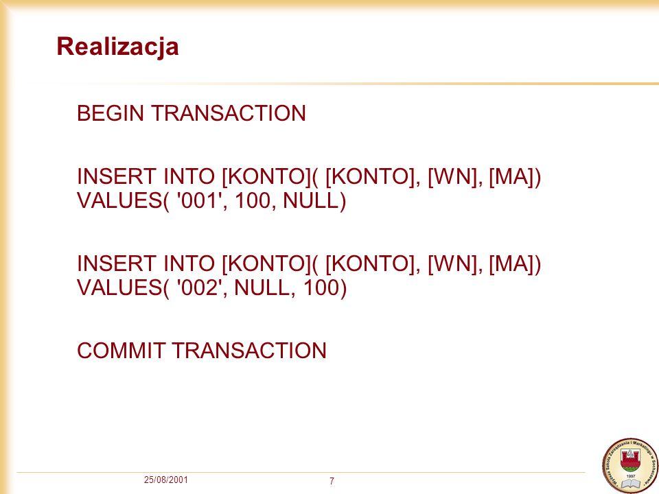 25/08/2001 7 Realizacja BEGIN TRANSACTION INSERT INTO [KONTO]( [KONTO], [WN], [MA]) VALUES( '001', 100, NULL) INSERT INTO [KONTO]( [KONTO], [WN], [MA]