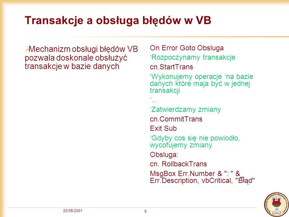 25/08/2001 8 Transakcje a obsługa błędów w VB Mechanizm obsługi błędów VB pozwala doskonale obsłużyć transakcje w bazie danych On Error Goto Obsluga R
