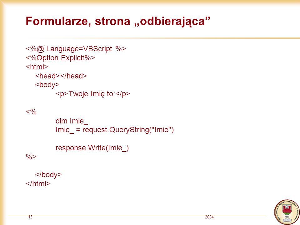 200413 Formularze, strona odbierająca Twoje Imię to: <% dim Imie_ Imie_ = request.QueryString( Imie ) response.Write(Imie_) %>