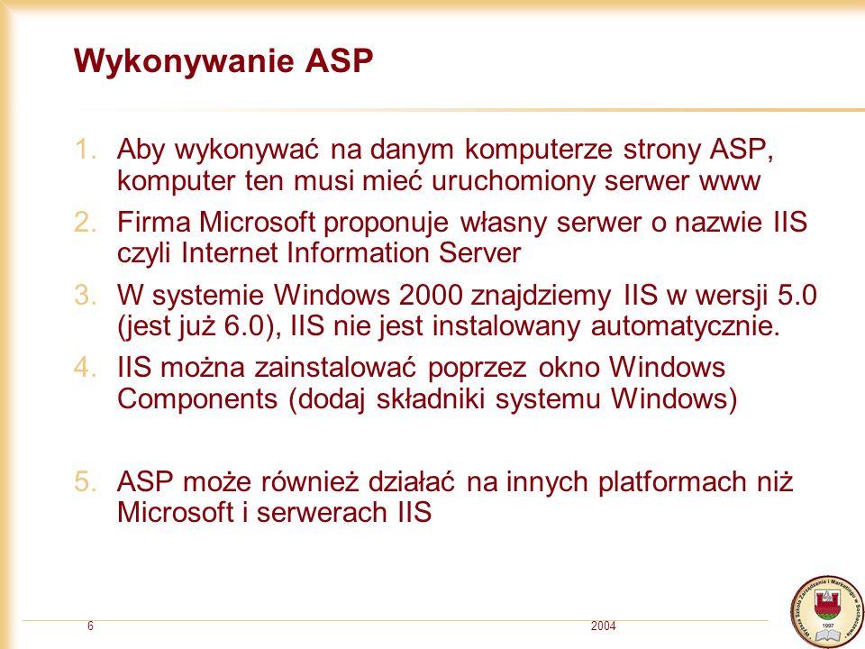 20046 Wykonywanie ASP 1.Aby wykonywać na danym komputerze strony ASP, komputer ten musi mieć uruchomiony serwer www 2.Firma Microsoft proponuje własny serwer o nazwie IIS czyli Internet Information Server 3.W systemie Windows 2000 znajdziemy IIS w wersji 5.0 (jest już 6.0), IIS nie jest instalowany automatycznie.