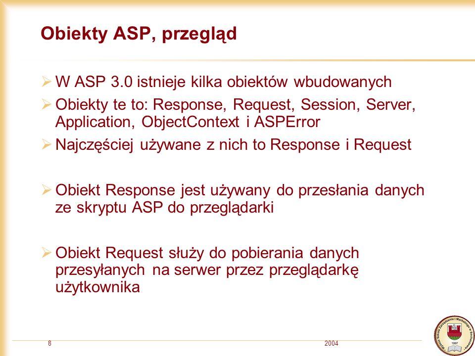 20048 Obiekty ASP, przegląd W ASP 3.0 istnieje kilka obiektów wbudowanych Obiekty te to: Response, Request, Session, Server, Application, ObjectContext i ASPError Najczęściej używane z nich to Response i Request Obiekt Response jest używany do przesłania danych ze skryptu ASP do przeglądarki Obiekt Request służy do pobierania danych przesyłanych na serwer przez przeglądarkę użytkownika