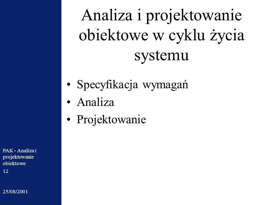 25/08/2001 PAK - Analiza i projektowanie obiektowe 12 Analiza i projektowanie obiektowe w cyklu życia systemu Specyfikacja wymagań Analiza Projektowan