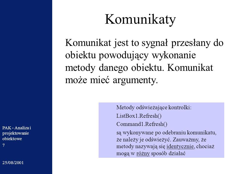25/08/2001 PAK - Analiza i projektowanie obiektowe 7 Komunikaty Komunikat jest to sygnał przesłany do obiektu powodujący wykonanie metody danego obiek