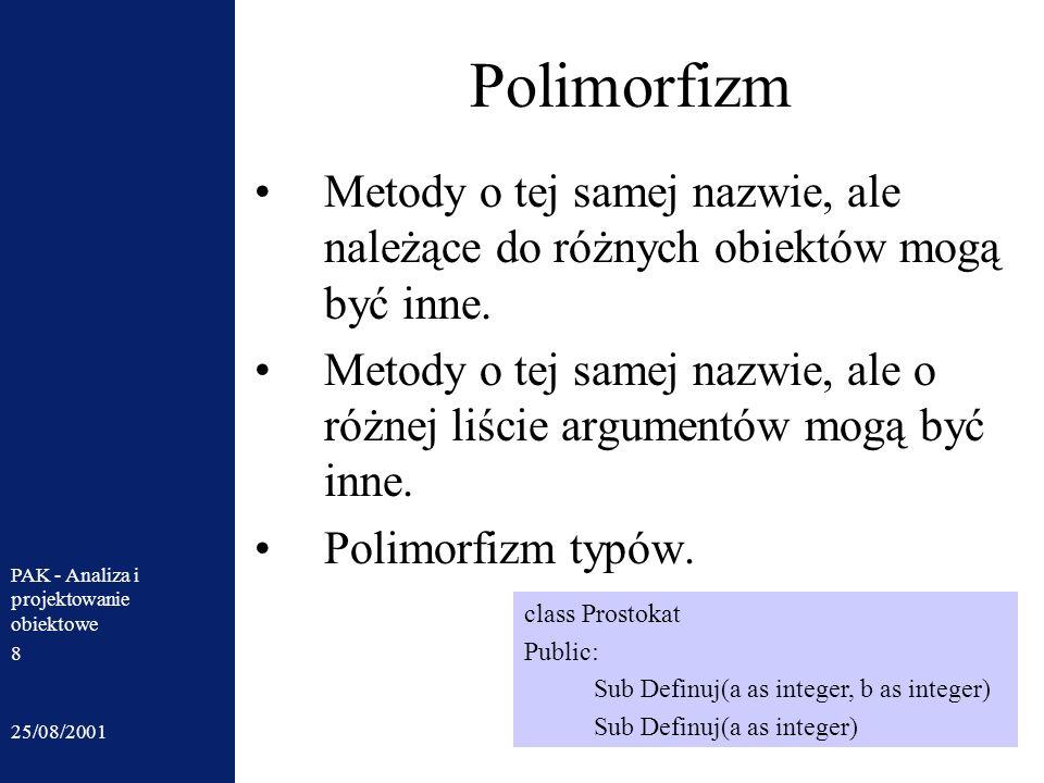 25/08/2001 PAK - Analiza i projektowanie obiektowe 8 Polimorfizm Metody o tej samej nazwie, ale należące do różnych obiektów mogą być inne. Metody o t