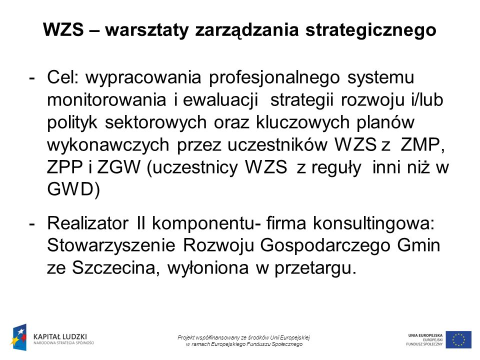9 WZS – warsztaty zarządzania strategicznego -Cel: wypracowania profesjonalnego systemu monitorowania i ewaluacji strategii rozwoju i/lub polityk sektorowych oraz kluczowych planów wykonawczych przez uczestników WZS z ZMP, ZPP i ZGW (uczestnicy WZS z reguły inni niż w GWD) -Realizator II komponentu- firma konsultingowa: Stowarzyszenie Rozwoju Gospodarczego Gmin ze Szczecina, wyłoniona w przetargu.