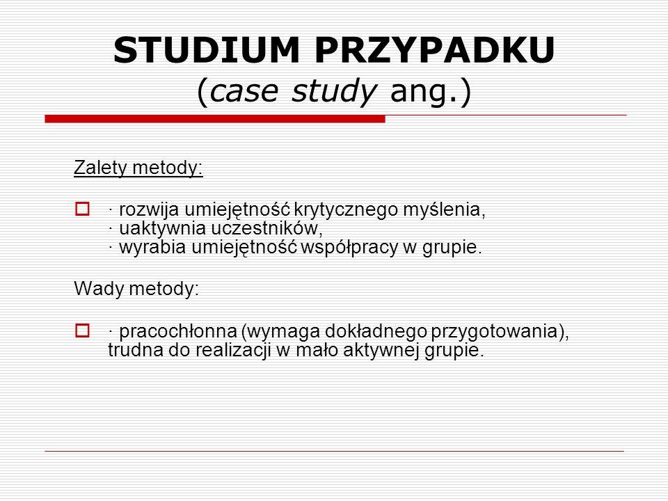 STUDIUM PRZYPADKU (case study ang.) Zalety metody: · rozwija umiejętność krytycznego myślenia, · uaktywnia uczestników, · wyrabia umiejętność współpra