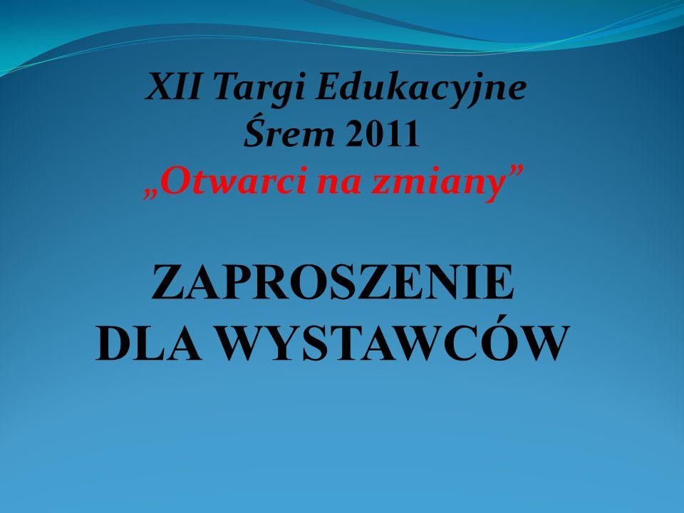 XII Targi Edukacyjne Śrem 2011 Otwarci na zmiany ZAPROSZENIE DLA WYSTAWCÓW