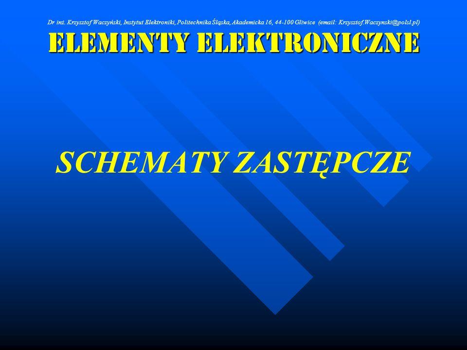 Elementy Elektroniczne SCHEMATY ZASTĘPCZE Dr inż. Krzysztof Waczyński, Instytut Elektroniki, Politechnika Śląska, Akademicka 16, 44-100 Gliwice (email