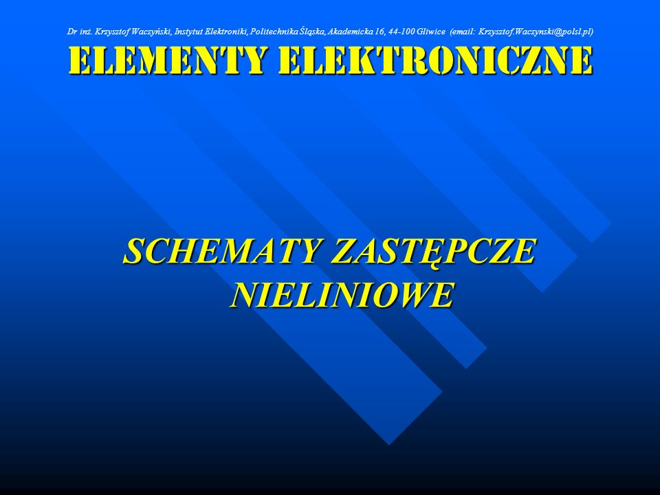 Elementy Elektroniczne SCHEMATY ZASTĘPCZE NIELINIOWE Dr inż. Krzysztof Waczyński, Instytut Elektroniki, Politechnika Śląska, Akademicka 16, 44-100 Gli