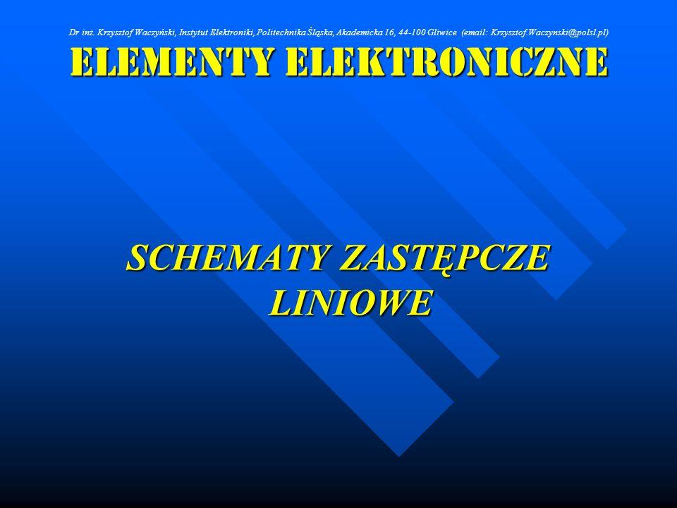 Elementy Elektroniczne SCHEMATY ZASTĘPCZE LINIOWE Dr inż. Krzysztof Waczyński, Instytut Elektroniki, Politechnika Śląska, Akademicka 16, 44-100 Gliwic