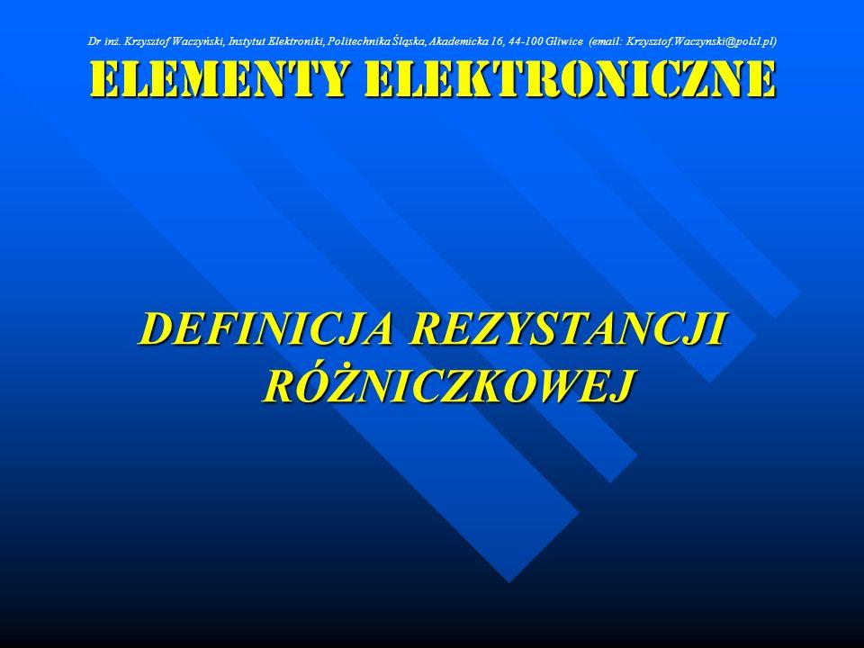 Elementy Elektroniczne DEFINICJA REZYSTANCJI RÓŻNICZKOWEJ Dr inż. Krzysztof Waczyński, Instytut Elektroniki, Politechnika Śląska, Akademicka 16, 44-10