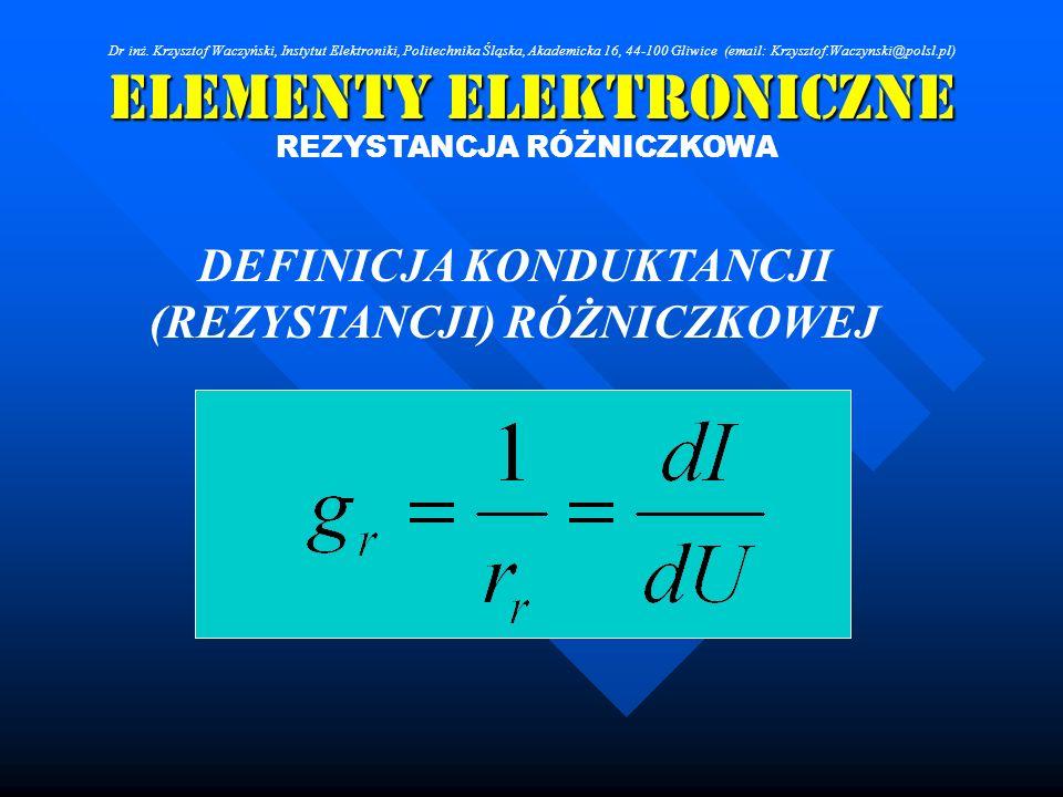Elementy Elektroniczne REZYSTANCJA RÓŻNICZKOWA DEFINICJA KONDUKTANCJI (REZYSTANCJI) RÓŻNICZKOWEJ Dr inż. Krzysztof Waczyński, Instytut Elektroniki, Po