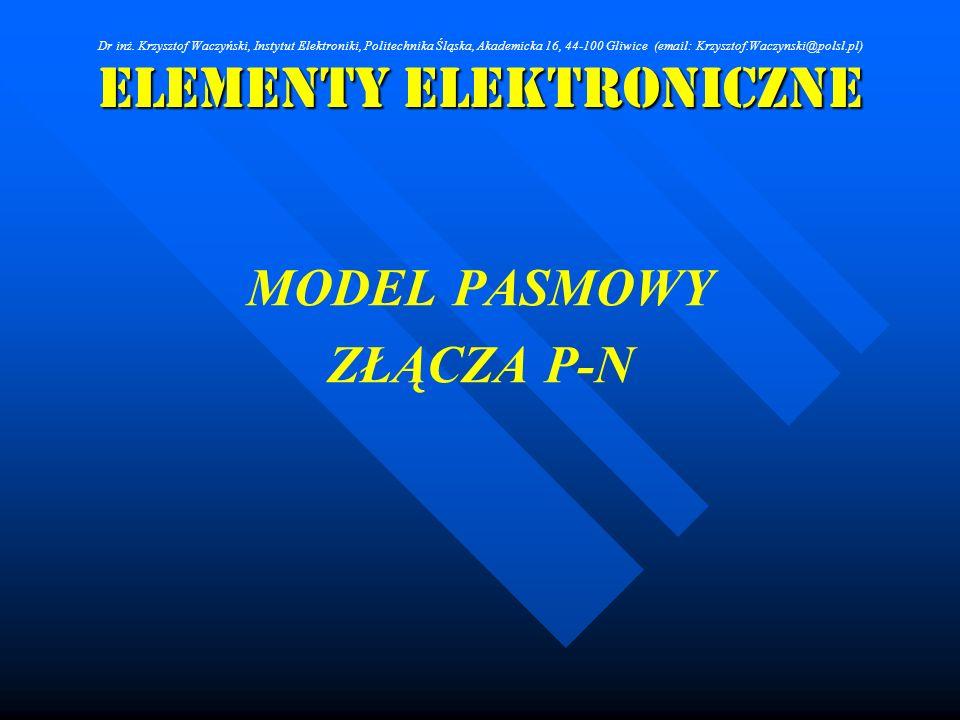 Elementy Elektroniczne MODEL PASMOWY ZŁĄCZA P-N Dr inż. Krzysztof Waczyński, Instytut Elektroniki, Politechnika Śląska, Akademicka 16, 44-100 Gliwice