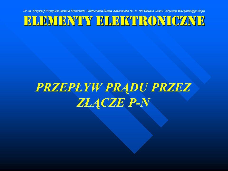 Elementy Elektroniczne PRZEPŁYW PRĄDU PRZEZ ZŁĄCZE P-N Dr inż. Krzysztof Waczyński, Instytut Elektroniki, Politechnika Śląska, Akademicka 16, 44-100 G