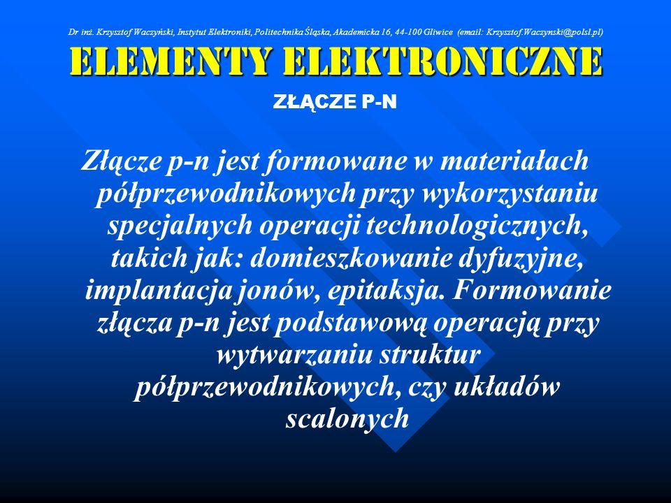 Elementy Elektroniczne ZŁĄCZE P-N Złącze p-n jest formowane w materiałach półprzewodnikowych przy wykorzystaniu specjalnych operacji technologicznych,