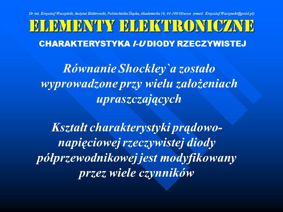 Elementy Elektroniczne CHARAKTERYSTYKA I-U DIODY RZECZYWISTEJ Równanie Shockley`a zostało wyprowadzone przy wielu założeniach upraszczających Kształt