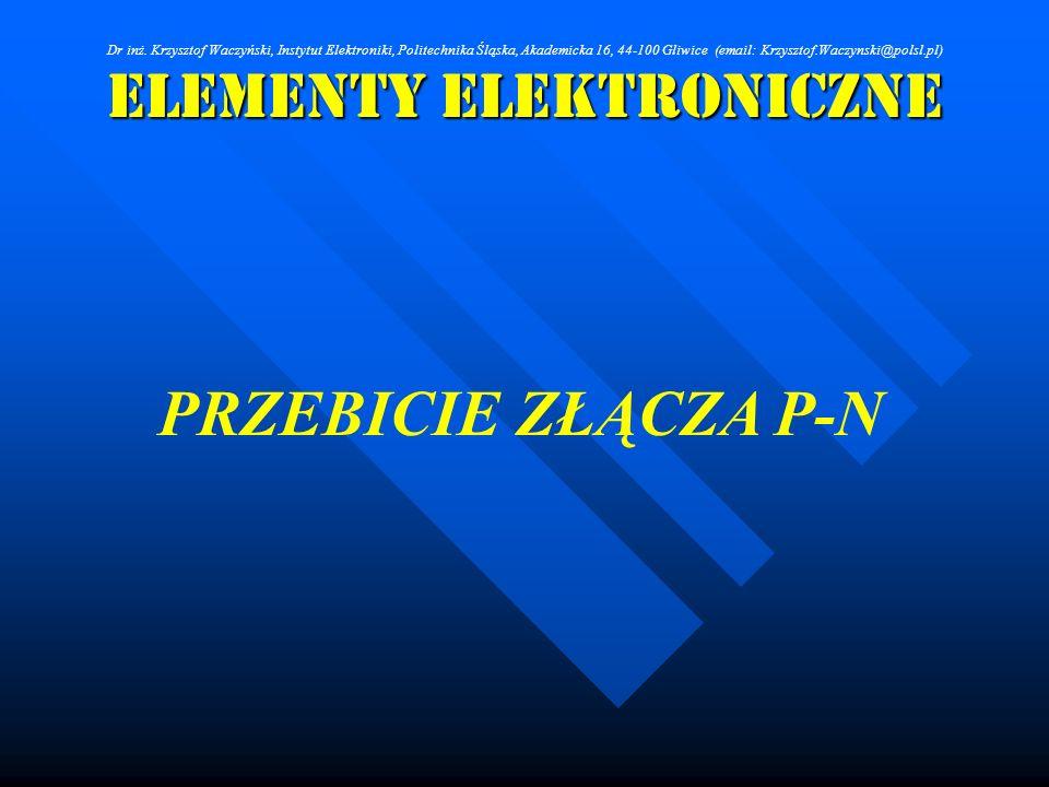 Elementy Elektroniczne PRZEBICIE ZŁĄCZA P-N Dr inż. Krzysztof Waczyński, Instytut Elektroniki, Politechnika Śląska, Akademicka 16, 44-100 Gliwice (ema