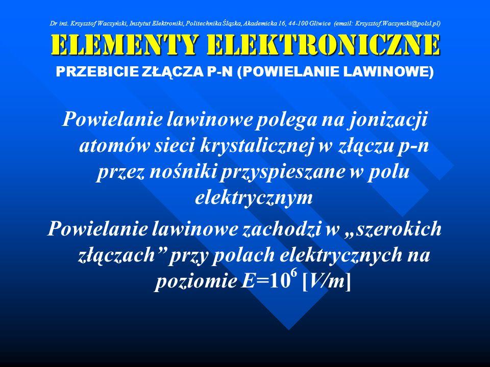 Elementy Elektroniczne PRZEBICIE ZŁĄCZA P-N (POWIELANIE LAWINOWE) Powielanie lawinowe polega na jonizacji atomów sieci krystalicznej w złączu p-n prze