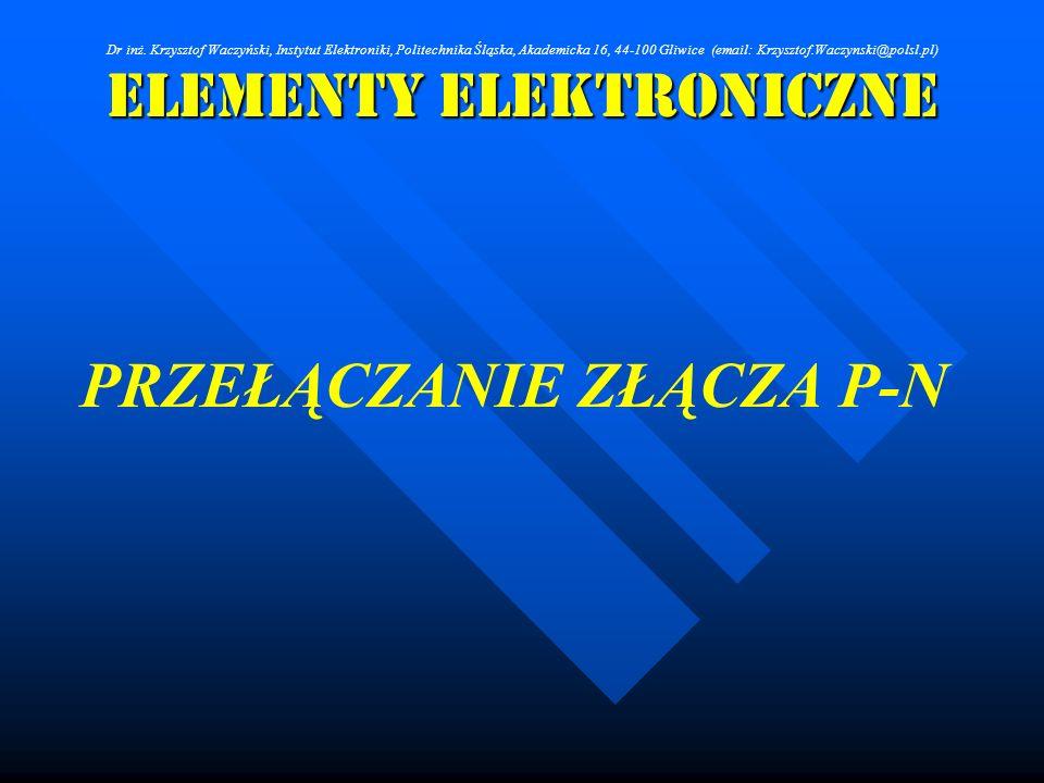 Elementy Elektroniczne PRZEŁĄCZANIE ZŁĄCZA P-N Dr inż. Krzysztof Waczyński, Instytut Elektroniki, Politechnika Śląska, Akademicka 16, 44-100 Gliwice (
