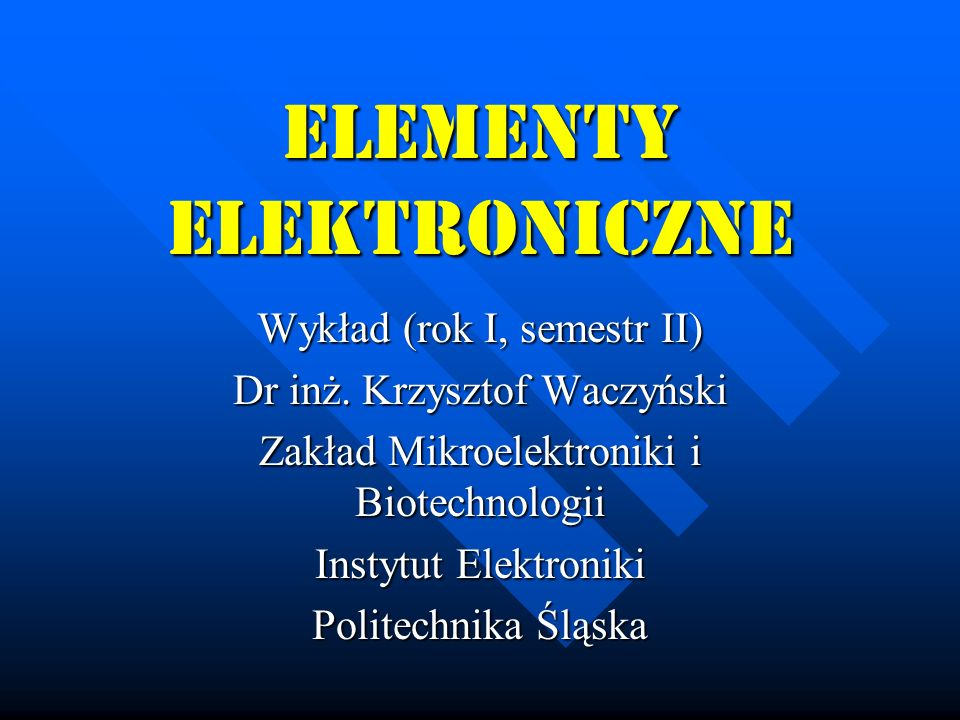 ELEMENTY ELEKTRONICZNE Wykład (rok I, semestr II) Dr inż. Krzysztof Waczyński Zakład Mikroelektroniki i Biotechnologii Instytut Elektroniki Politechni