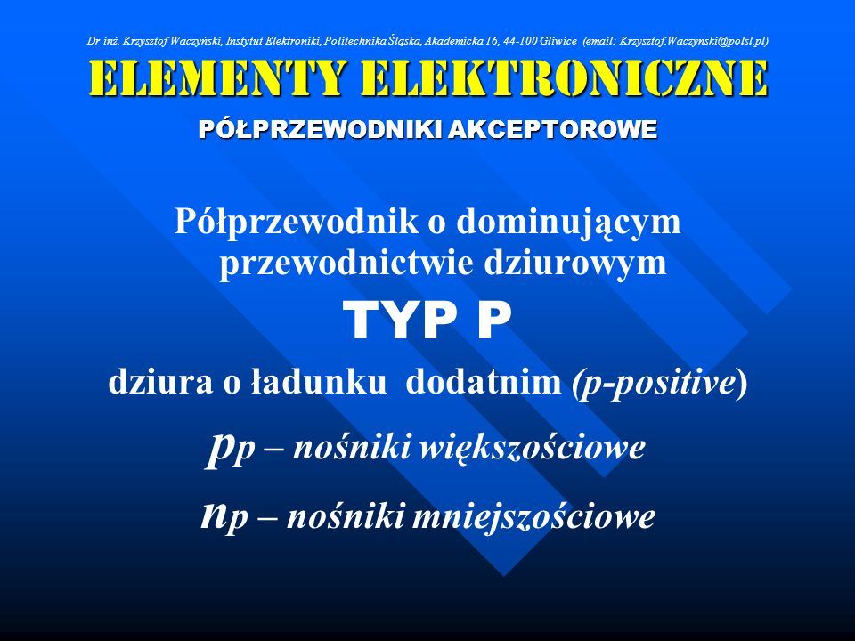 Elementy Elektroniczne PÓŁPRZEWODNIKI AKCEPTOROWE Półprzewodnik o dominującym przewodnictwie dziurowym TYP P dziura o ładunku dodatnim (p-positive) p