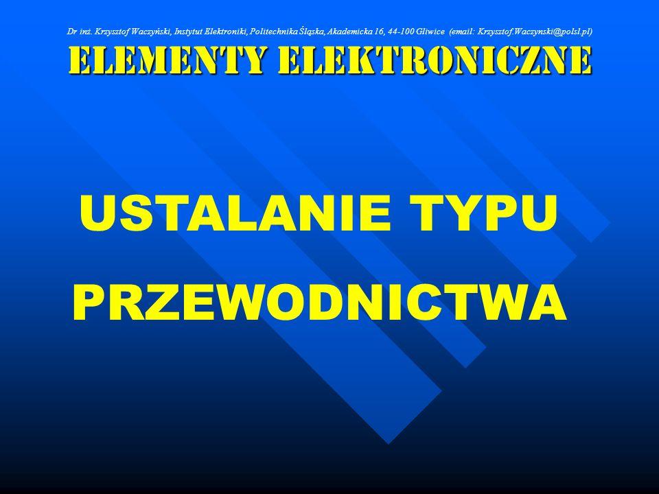 Elementy Elektroniczne USTALANIE TYPU PRZEWODNICTWA Dr inż. Krzysztof Waczyński, Instytut Elektroniki, Politechnika Śląska, Akademicka 16, 44-100 Gliw
