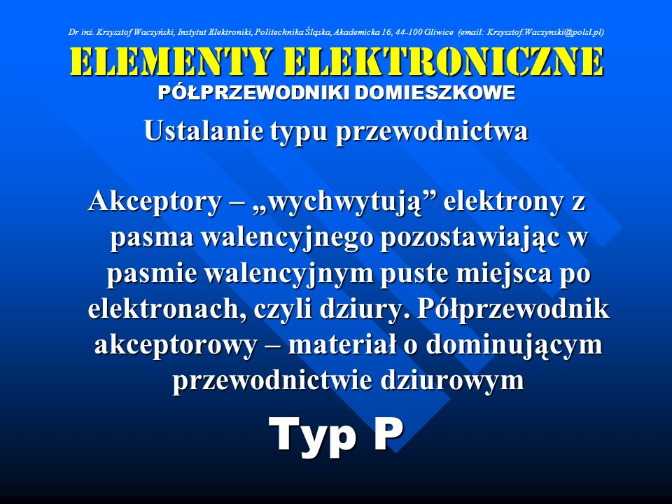 Elementy Elektroniczne PÓŁPRZEWODNIKI DOMIESZKOWE Ustalanie typu przewodnictwa Akceptory – wychwytują elektrony z pasma walencyjnego pozostawiając w p