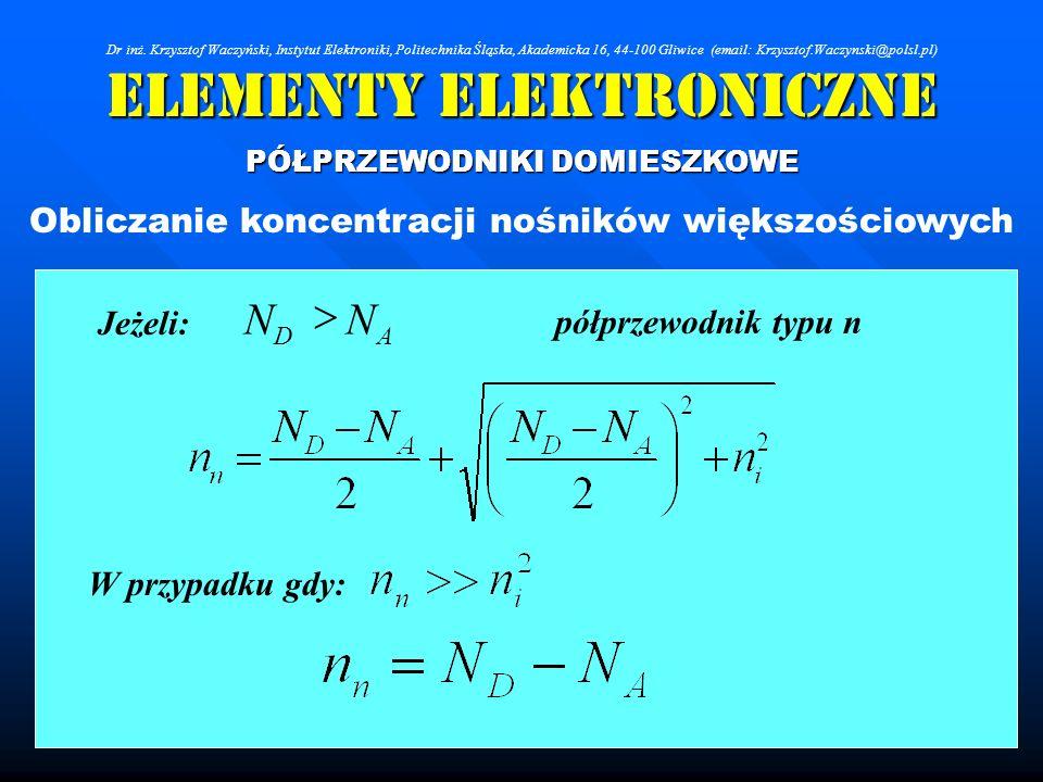 Elementy Elektroniczne PÓŁPRZEWODNIKI DOMIESZKOWE Obliczanie koncentracji nośników większościowych AD NN Jeżeli: W przypadku gdy: półprzewodnik typu n