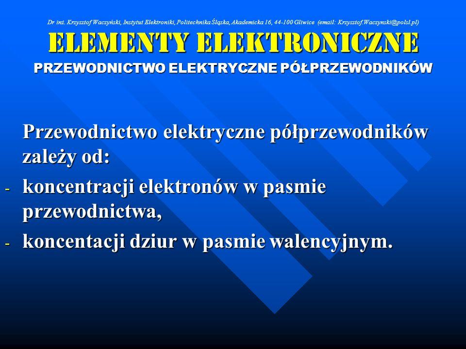 Elementy Elektroniczne PRZEWODNICTWO ELEKTRYCZNE PÓŁPRZEWODNIKÓW Przewodnictwo elektryczne półprzewodników zależy od: - koncentracji elektronów w pasm