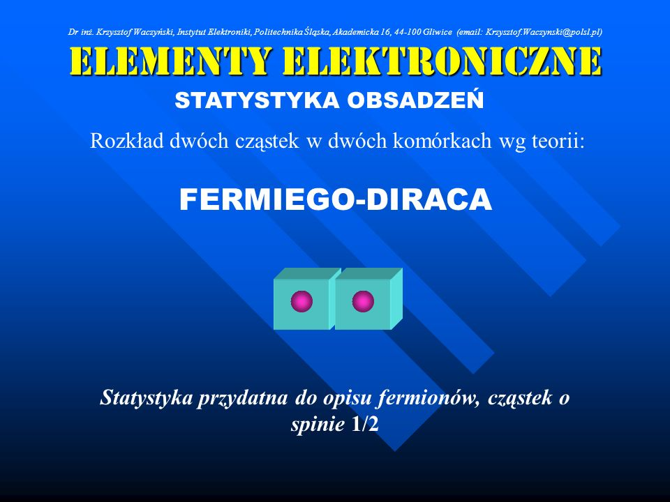 Elementy Elektroniczne STATYSTYKA OBSADZEŃ Rozkład dwóch cząstek w dwóch komórkach wg teorii: FERMIEGO-DIRACA Statystyka przydatna do opisu fermionów,
