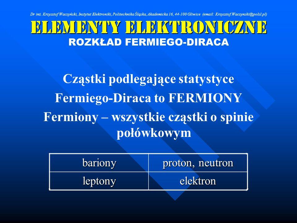 Elementy Elektroniczne ROZKŁAD FERMIEGO-DIRACA Cząstki podlegające statystyce Fermiego-Diraca to FERMIONY Fermiony – wszystkie cząstki o spinie połówk