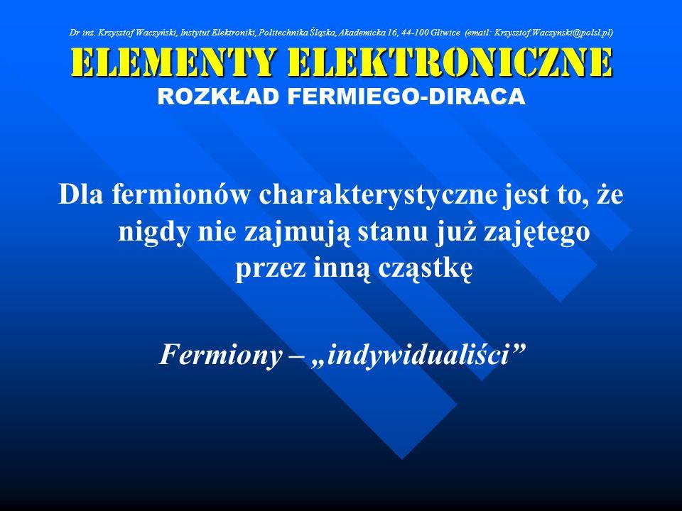 Elementy Elektroniczne ROZKŁAD FERMIEGO-DIRACA Dla fermionów charakterystyczne jest to, że nigdy nie zajmują stanu już zajętego przez inną cząstkę Fer
