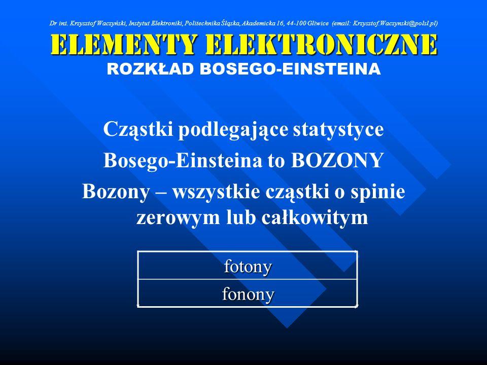 Elementy Elektroniczne ROZKŁAD BOSEGO-EINSTEINA Cząstki podlegające statystyce Bosego-Einsteina to BOZONY Bozony – wszystkie cząstki o spinie zerowym