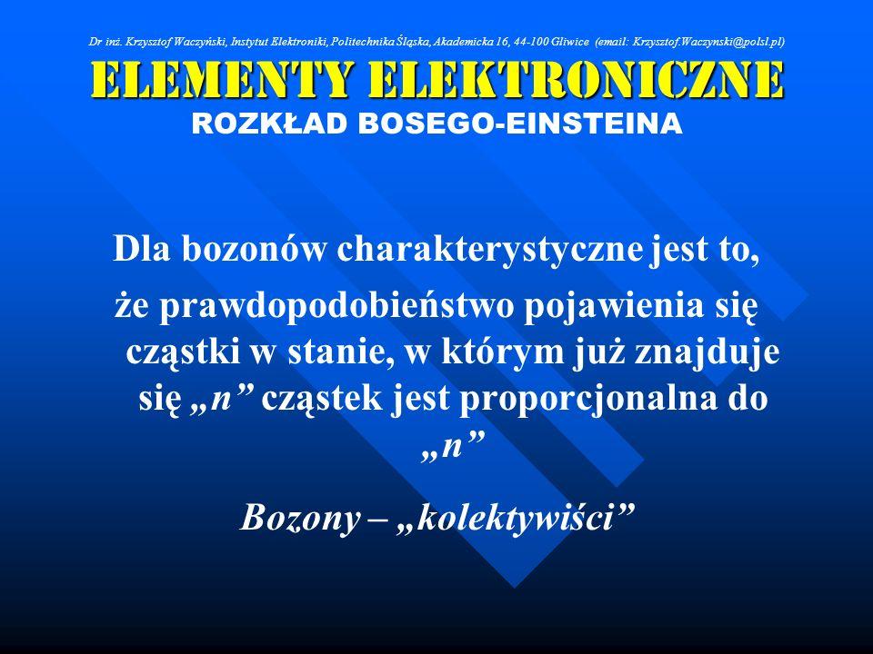 Elementy Elektroniczne ROZKŁAD BOSEGO-EINSTEINA Dla bozonów charakterystyczne jest to, że prawdopodobieństwo pojawienia się cząstki w stanie, w którym